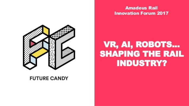 FUTURE CANDY AMADEUS RAIL INNOVATION FORUM JUNE 2017 SEITE VR, AI, ROBOTS... SHAPING THE RAIL INDUSTRY? Amadeus Rail Innov...