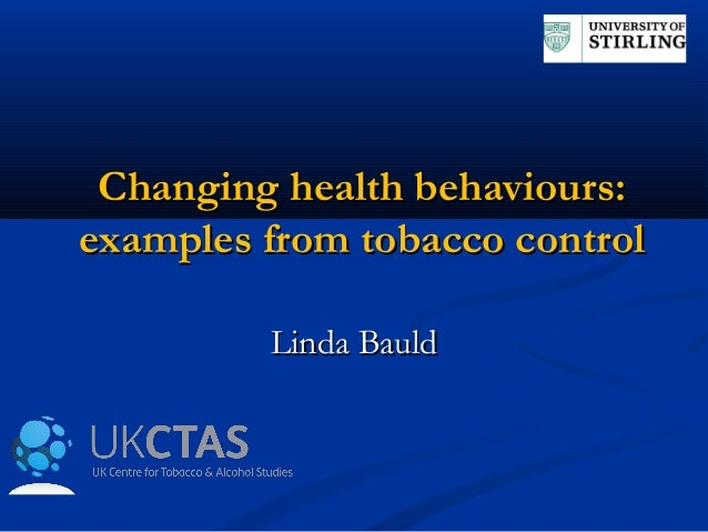Changing health behaviours:Changing health behaviours: examples from tobacco controlexamples from tobacco control Linda Ba...