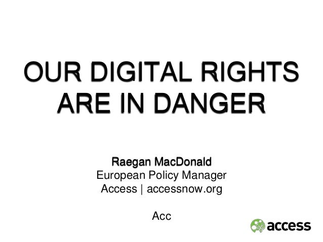 OUR DIGITAL RIGHTS ARE IN DANGER Raegan MacDonald European Policy Manager Access | accessnow.org Acc