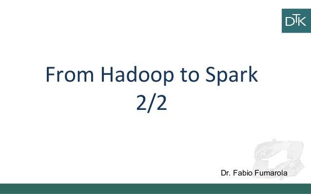 From Hadoop to Spark 2/2 Dr. Fabio Fumarola