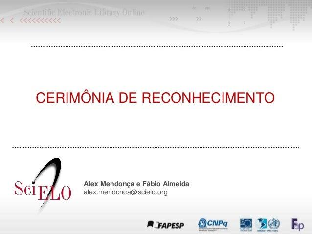 CERIMÔNIA DE RECONHECIMENTO Alex Mendonça e Fábio Almeida alex.mendonca@scielo.org