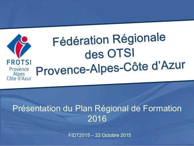 Présentation du Plan Régional de Formation 2016 FIDT2015 – 22 Octobre 2015