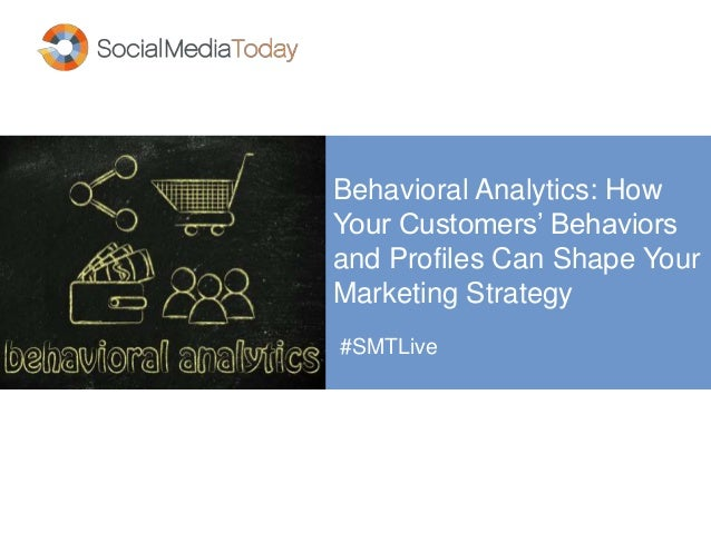 Behavioral Analytics: How Your Customers' Behaviors and Profiles Can Shape Your Marketing Strategy #SMTLive