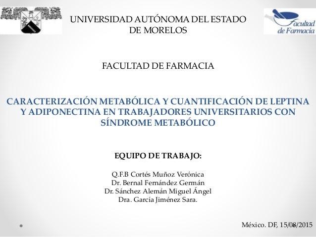 UNIVERSIDAD AUTÓNOMA DEL ESTADO DE MORELOS FACULTAD DE FARMACIA CARACTERIZACIÓN METABÓLICA Y CUANTIFICACIÓN DE LEPTINA Y A...