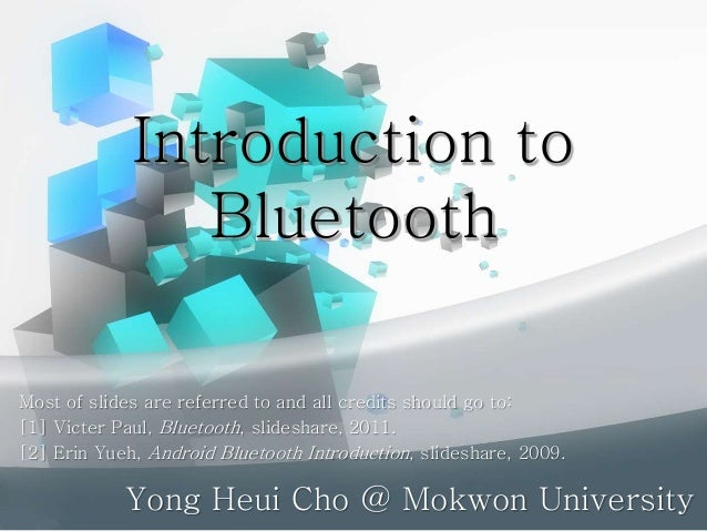 Introduction to Bluetooth Yong Heui Cho @ Mokwon University Most of slides are referred to and all credits should go to: [...