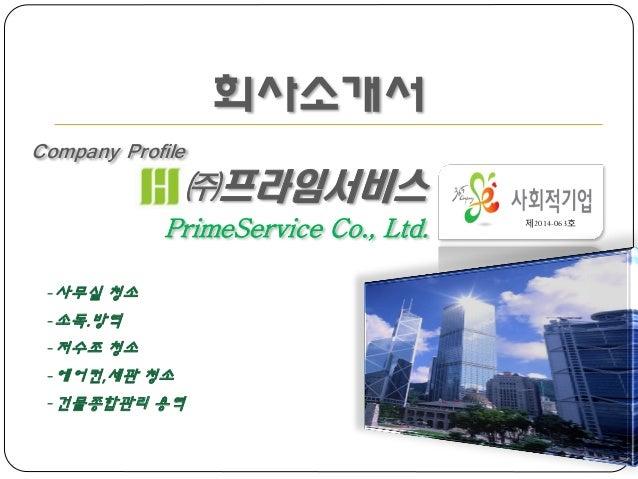 회사소개서 Company Profile ㈜프라임서비스 PrimeService Co., Ltd. 제2014-063호 -사무실 청소 -소독.방역 -저수조 청소 -에어컨,세관 청소 -건물종합관리 용역