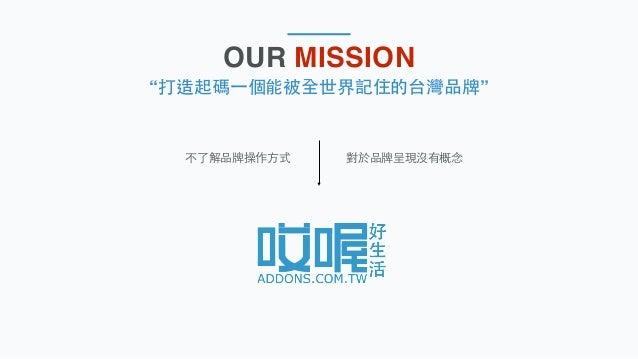 """OUR MISSION """"打造起碼⼀一個能被全世界記住的台灣品牌"""" 對於品牌呈現沒有概念不了解品牌操作⽅方式"""