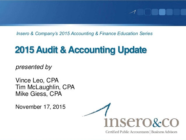 2015 Audit & Accounting Update presented by Vince Leo, CPA Tim McLaughlin, CPA Mike Giess, CPA November 17, 2015 Insero & ...