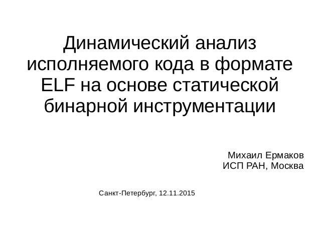 Динамический анализ исполняемого кода в формате ELF на основе статической бинарной инструментации Михаил Ермаков ИСП РАН, ...