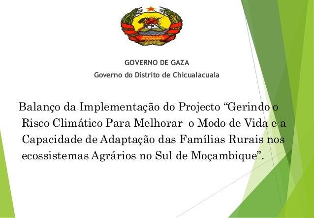 """GOVERNO DE GAZA Governo do Distrito de Chicualacuala Balanço da Implementação do Projecto """"Gerindo o Risco Climático Para ..."""
