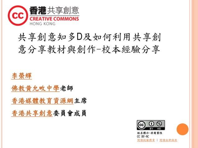 共享創意知多D及如何利用共享創 意分享教材與創作-校本經驗分享 李榮輝 佛教黄允畋中學老師 香港媒體教育資源網主席 香港共享創意委員會成員 姓名標示-非商業性 CC BY-NC 閱讀授權標章   閱讀法律條款
