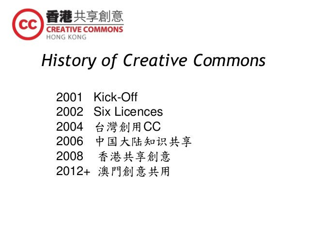 History of Creative Commons 2001 Kick-Off 2002 Six Licences 2004 台灣創用CC 2006 中国大陆知识共享 2008 香港共享創意 2012+ 澳門創意共用