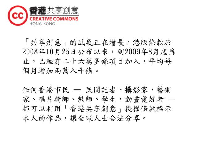 「共享創意」的風氣正在增長。港版條款於 2008年10月25日公布以來,到2009年8月底爲 止,已經有二十六萬多條項目加入,平均每 個月增加兩萬八千條。 任何香港市民 — 民間記者、攝影家、藝術 家、唱片騎師、教師、學生,動畫愛好者 — 都可...