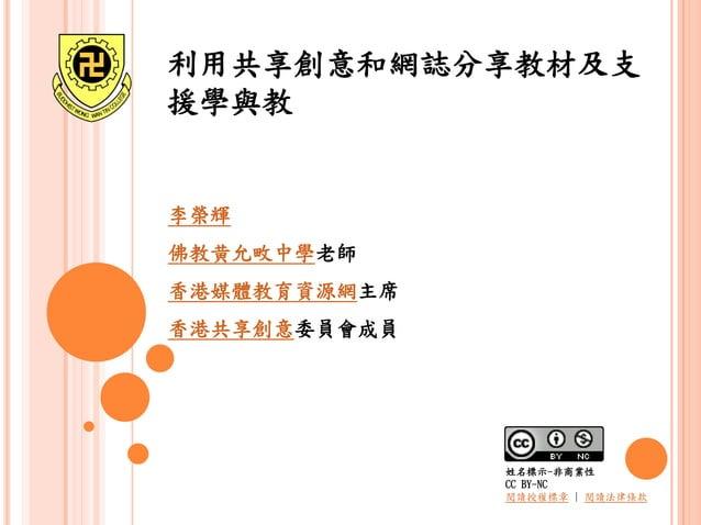 利用共享創意和網誌分享教材及支 援學與教 李榮輝 佛教黄允畋中學老師 香港媒體教育資源網主席 香港共享創意委員會成員 姓名標示-非商業性 CC BY-NC 閱讀授權標章   閱讀法律條款