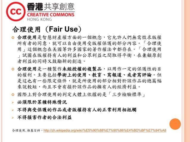 合理使用 (Fair Use)  合理使用是智慧財產權方面的一個概念,它允許人們無需徵求版權 所有者的同意,就可以自由使用受版權保護的部分內容。「合理使 用」這個概念在美國等許多國家的著作權法中都存在。「合理使用 」試圖在版權持有人的利益和公...