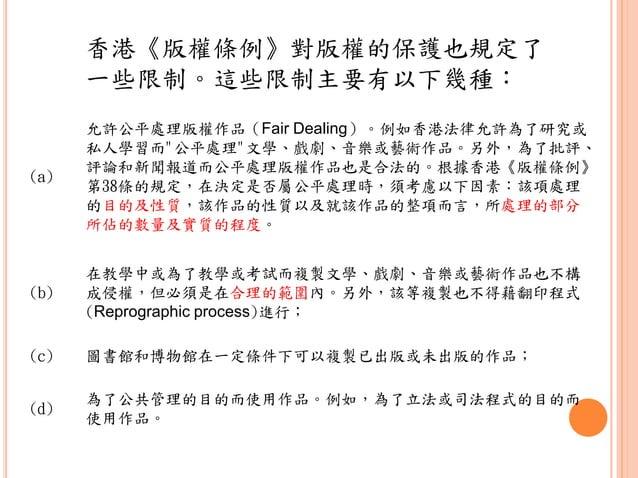 """(a) 允許公平處理版權作品(Fair Dealing)。例如香港法律允許為了研究或 私人學習而""""公平處理""""文學、戲劇、音樂或藝術作品。另外,為了批評、 評論和新聞報道而公平處理版權作品也是合法的。根據香港《版權條例》 第38條的規定,在決定是..."""