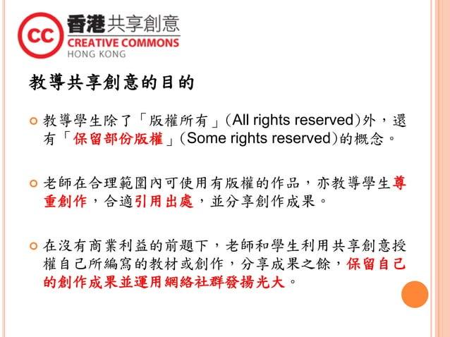 教導共享創意的目的  教導學生除了「版權所有」(All rights reserved)外,還 有「保留部份版權」(Some rights reserved)的概念。  老師在合理範圍內可使用有版權的作品,亦教導學生尊 重創作,合適引用出處...