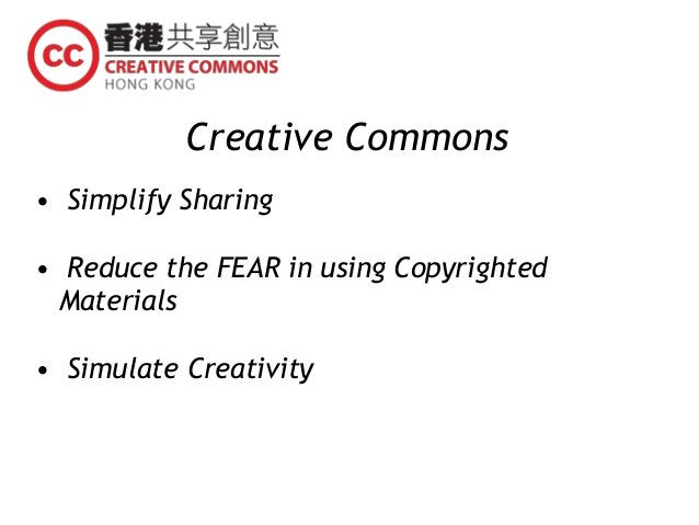 Creative Commons • Simplify Sharing • Reduce the FEAR in using Copyrighted Materials • Simulate Creativity