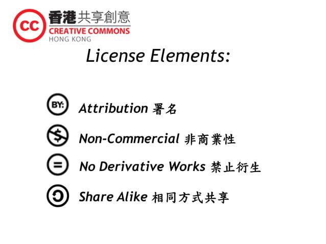 License Elements: Attribution 署名 Non-Commercial 非商業性 No Derivative Works 禁止衍生 Share Alike 相同方式共享