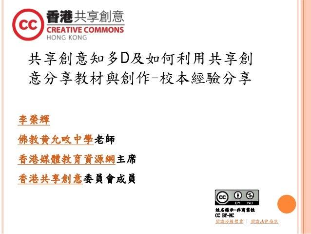 共享創意知多D及如何利用共享創 意分享教材與創作-校本經驗分享 李榮輝 佛教黄允畋中學老師 香港媒體教育資源網主席 香港共享創意委員會成員 姓名標示-非商業性 CC BY-NC 閱讀授權標章 | 閱讀法律條款