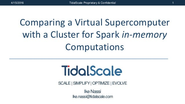 SCALE| SIMPLIFY| OPTIMIZE | EVOLVE 4/15/2016 TidalScale Proprietary & Confidential 1 Comparing a Virtual Supercomputer wit...