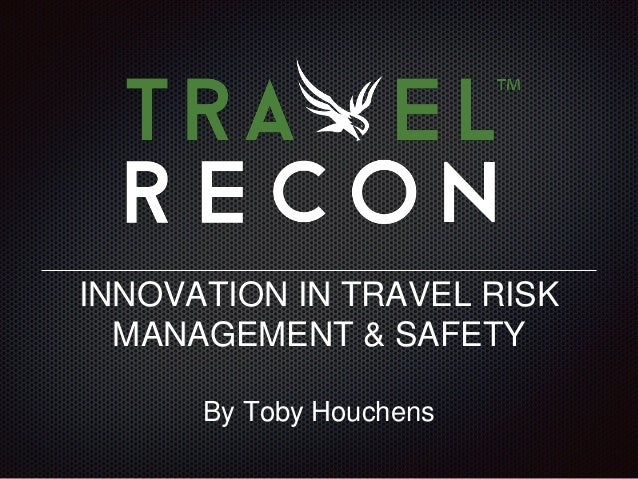 INNOVATION IN TRAVEL RISK MANAGEMENT & SAFETY By Toby Houchens