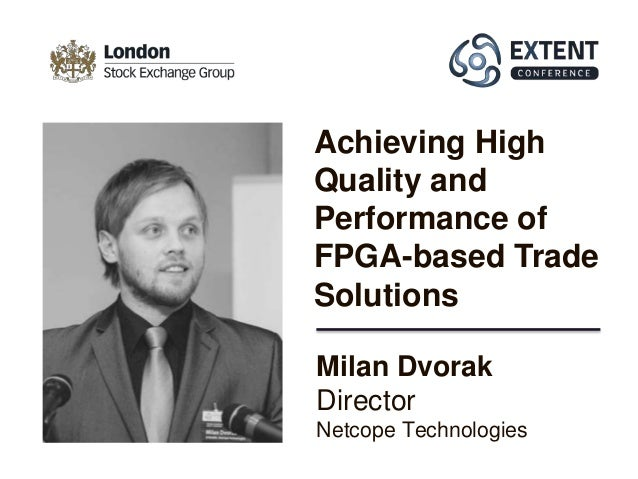 Milan Dvorak Director Netcope Technologies Achieving High Quality and Performance of FPGA-based Trade Solutions
