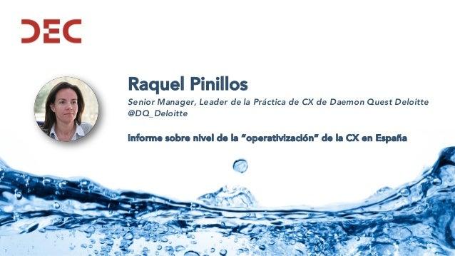 Raquel Pinillos Senior Manager, Leader de la Práctica de CX de Daemon Quest Deloitte @DQ_Deloitte Informe sobre nivel de l...