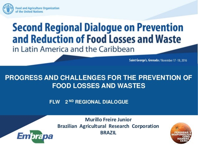 PROGRESS AND CHALLENGES FOR THE PREVENTION OF FOOD LOSSES AND WASTES FLW 2 ND REGIONAL DIALOGUE Murillo Freire Junior Braz...