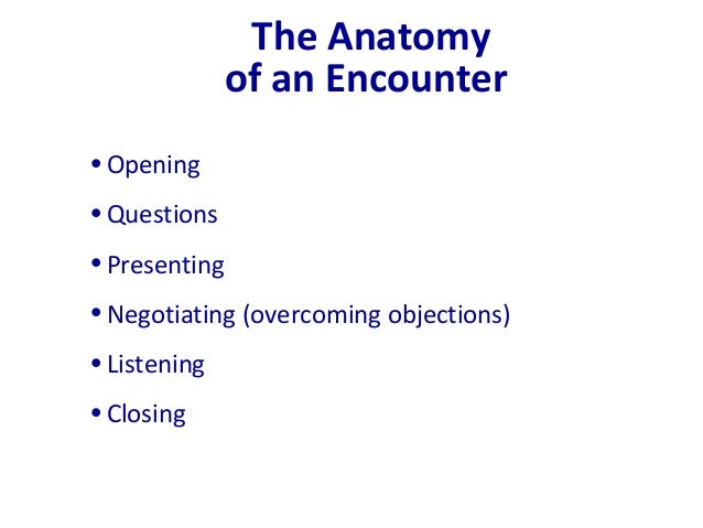 The Anatomy of an Encounter •Opening •Questions •Presenting •Negotiating (overcoming objections) •Listening •Closing