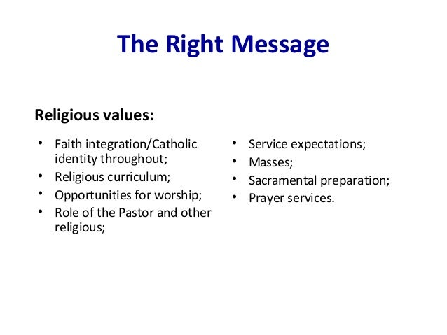 The Right Message • Faith integration/Catholic identity throughout; • Religious curriculum; • Opportunities for worship; •...