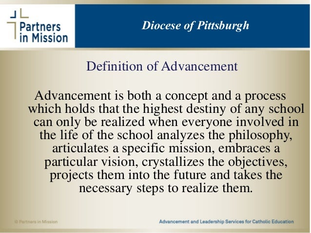 Definition of Advancement Advancement is both a concept and a process which holds that the highest destiny of any school c...