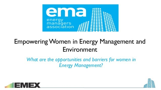 Empowering Women in Energy Management and Environment What are the opportunities and barriers for women in Energy Manageme...
