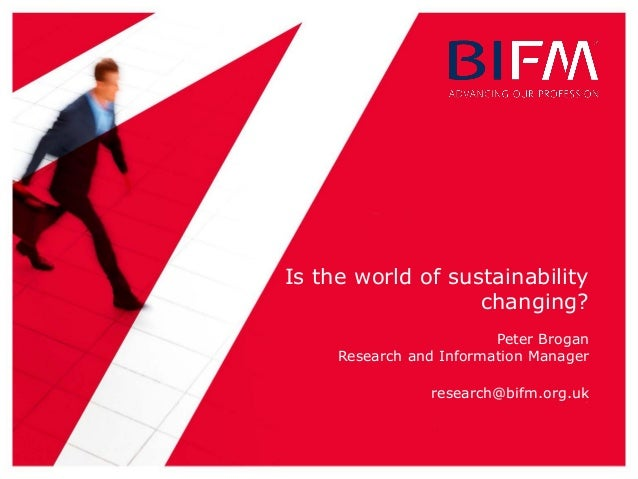 Is the world of sustainability changing? Peter Brogan Research and Information Manager research@bifm.org.uk