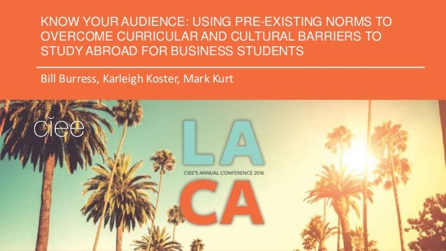 KNOW YOUR AUDIENCE: USING PRE-EXISTING NORMS TO OVERCOME CURRICULAR AND CULTURAL BARRIERS TO STUDY ABROAD FOR BUSINESS STU...