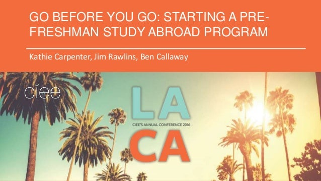 GO BEFORE YOU GO: STARTING A PRE- FRESHMAN STUDY ABROAD PROGRAM Kathie Carpenter, Jim Rawlins, Ben Callaway