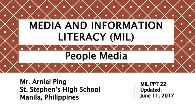 MEDIA AND INFORMATION LITERACY (MIL) People Media Mr. Arniel Ping St. Stephen's High School Manila, Philippines MIL PPT 22...