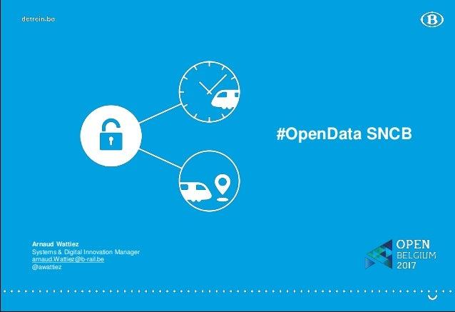 #OpenData SNCB Arnaud Wattiez Systems & Digital Innovation Manager arnaud.Wattiez@b-rail.be @awattiez