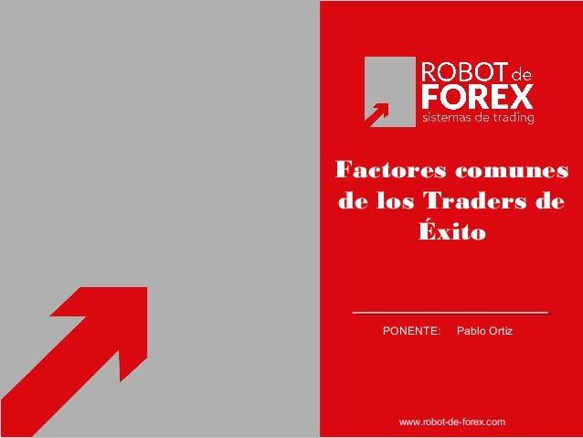 Factores comunes de los Traders de Éxito PONENTE: Pablo Ortiz www.robot-de-forex.com