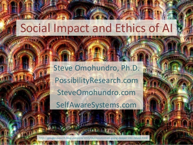 Social Impact and Ethics of AI Steve Omohundro, Ph.D. PossibilityResearch.com SteveOmohundro.com SelfAwareSystems.com http...