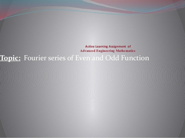 Active Learning Assignment of Advanced Engineering Mathematics Topic: Fourier series of Even and Odd Function