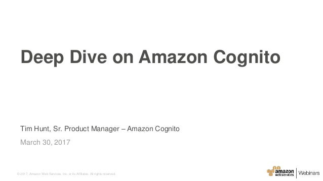 © 2017, Amazon Web Services, Inc. or its Affiliates. All rights reserved. Tim Hunt, Sr. Product Manager – Amazon Cognito M...