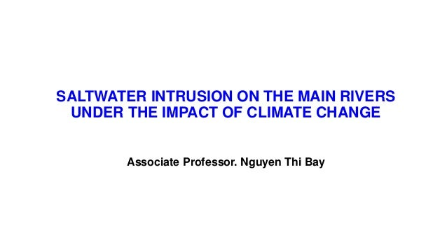 SALTWATER INTRUSION ON THE MAIN RIVERS UNDER THE IMPACT OF CLIMATE CHANGE Associate Professor. Nguyen Thi Bay