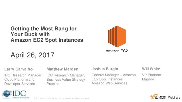 Getting the Most Bang for Your Buck with Amazon EC2 Spot Instances April 26, 2017 Larry Carvalho IDC Research Manager, Clo...