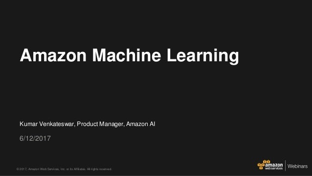 © 2017, Amazon Web Services, Inc. or its Affiliates. All rights reserved. Kumar Venkateswar, Product Manager, Amazon AI 6/...