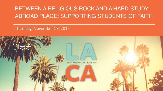BETWEEN A RELIGIOUS ROCK AND A HARD STUDY ABROAD PLACE: SUPPORTING STUDENTS OF FAITH Thursday, November 17, 2016