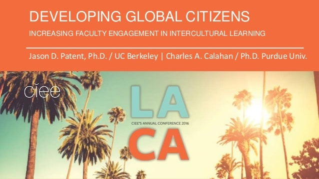 DEVELOPING GLOBAL CITIZENS INCREASING FACULTY ENGAGEMENT IN INTERCULTURAL LEARNING Jason D. Patent, Ph.D. / UC Berkeley | ...