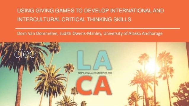 USING GIVING GAMES TO DEVELOP INTERNATIONAL AND INTERCULTURAL CRITICAL THINKING SKILLS Dorn Van Dommelen, Judith Owens-Man...