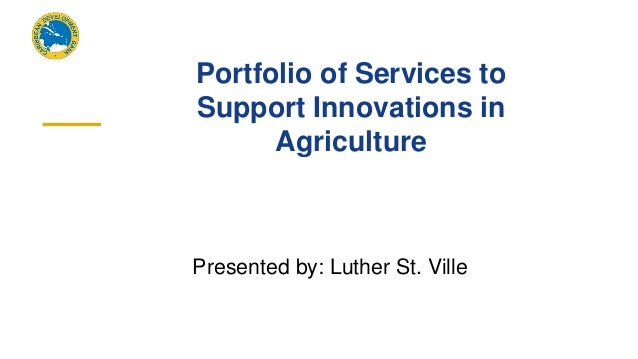 Portfolio of Services to Support Innovations in Agriculture Presented by: Luther St. Ville