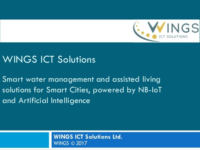 WINGS ICT Solutions Smart water management and assisted living solutions for Smart Cities, powered by NB-IoT and Artificia...